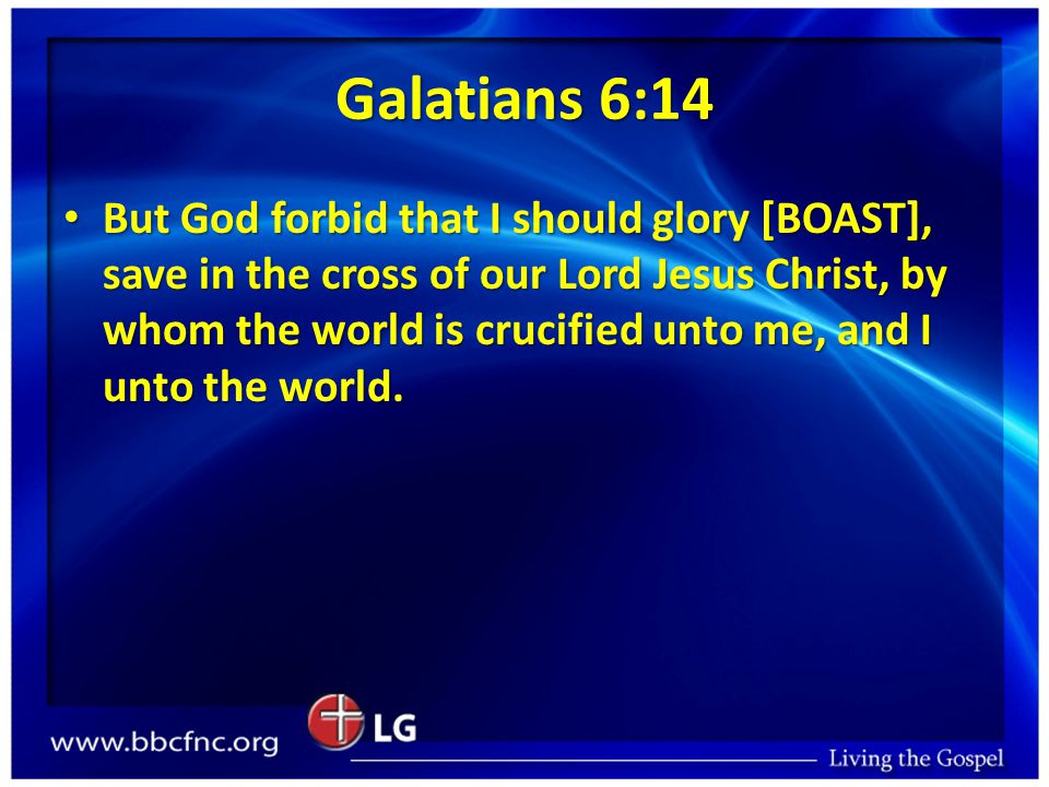 Galatians 6:14 But God forbid that I should glory [BOAST], save in the cross of our Lord Jesus Christ, by whom the world is crucified unto me, and I unto the world.