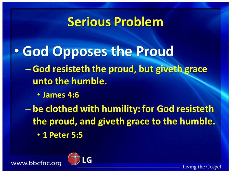Serious Problem God Opposes the Proud God Opposes the Proud – God resisteth the proud, but giveth grace unto the humble.