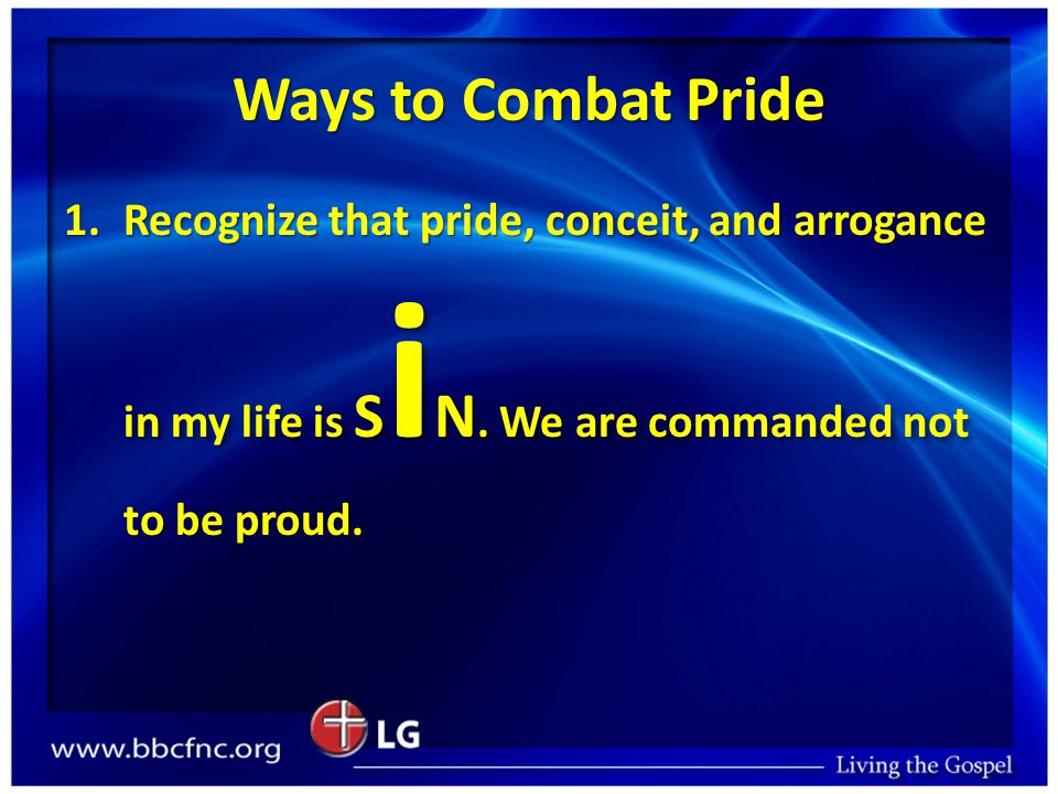 Ways to Combat Pride 1.Recognize that pride, conceit, and arrogance in my life is S i N.