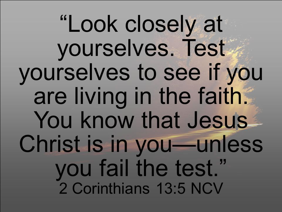 Look closely at yourselves. Test yourselves to see if you are living in the faith.