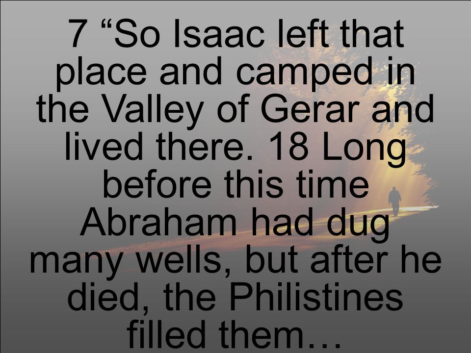 7 So Isaac left that place and camped in the Valley of Gerar and lived there.