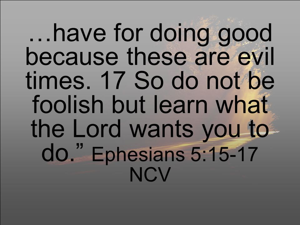 …have for doing good because these are evil times.