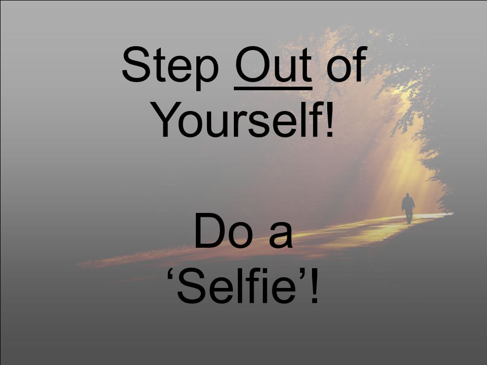 Step Out of Yourself! Do a 'Selfie'!