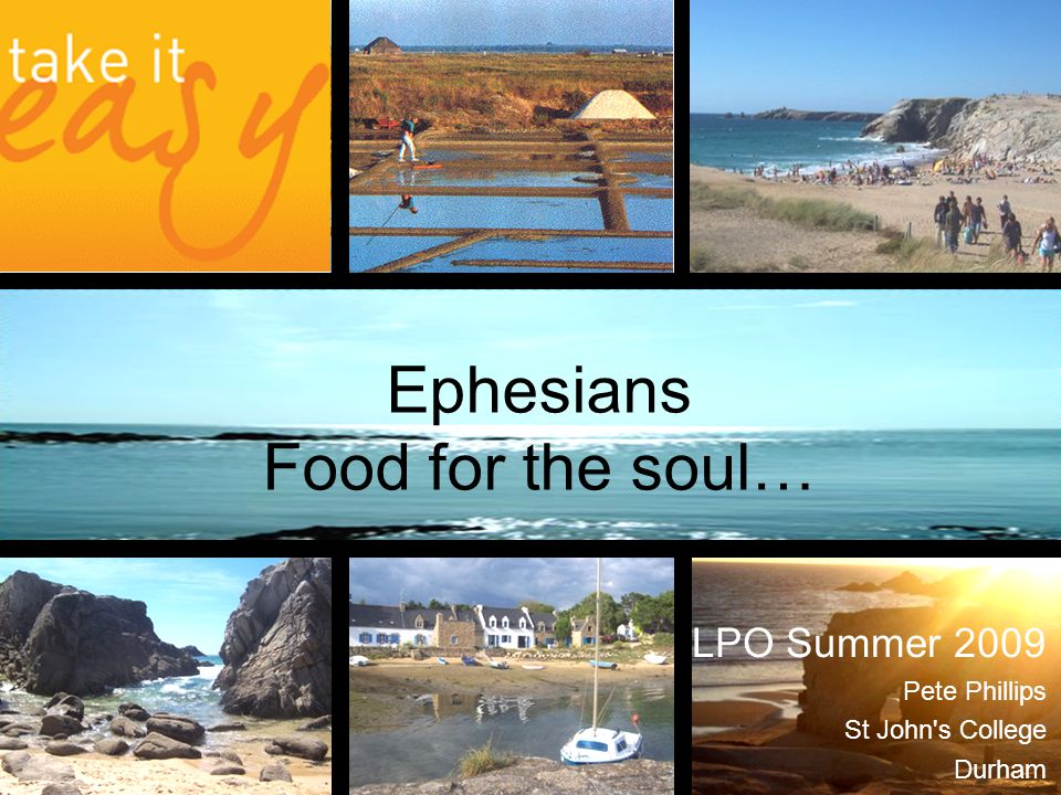 Ephesians Food for the soul… LPO Summer 2009 Pete Phillips St John's College Durham