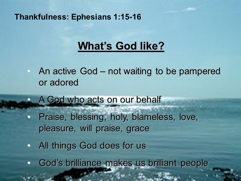 Thankfulness: Ephesians 1:15-16 What's God like? An active God – not waiting to be pampered or adoredAn active God – not waiting to be pampered or ado