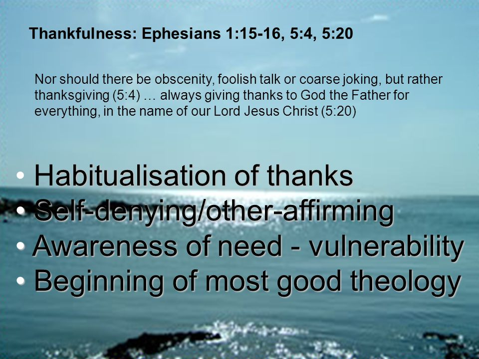 Thankfulness: Ephesians 1:15-16, 5:4, 5:20 Nor should there be obscenity, foolish talk or coarse joking, but rather thanksgiving (5:4) … always giving