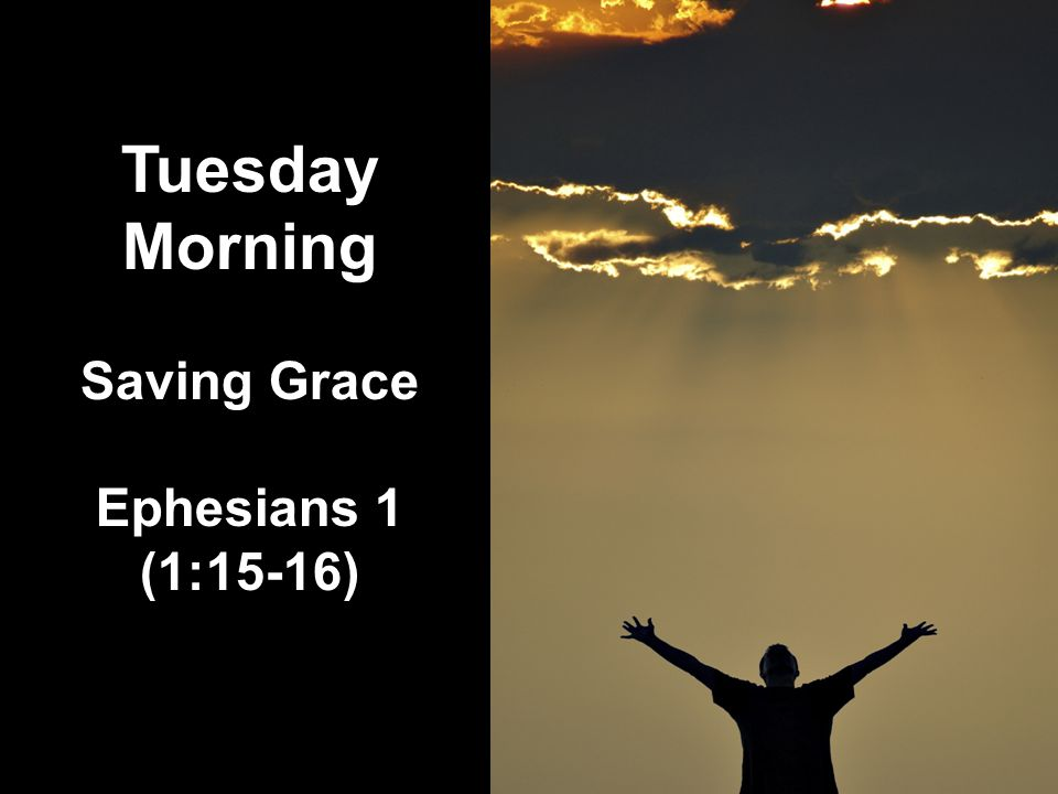 Tuesday Morning Saving Grace Ephesians 1 (1:15-16)