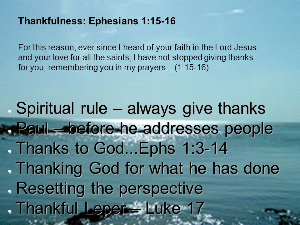 Thankfulness: Ephesians 1:15-16  Spiritual rule – always give thanks  Paul – before he addresses people  Thanks to God...Ephs 1:3-14  Thanking God