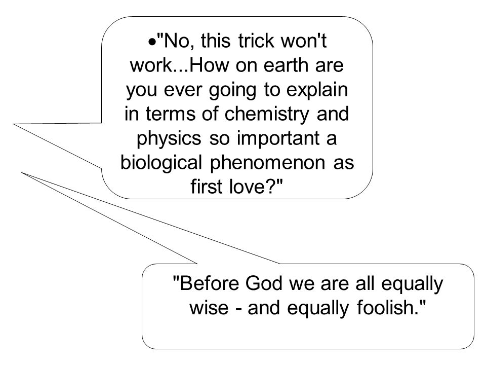  No, this trick won t work...How on earth are you ever going to explain in terms of chemistry and physics so important a biological phenomenon as first love Before God we are all equally wise - and equally foolish.