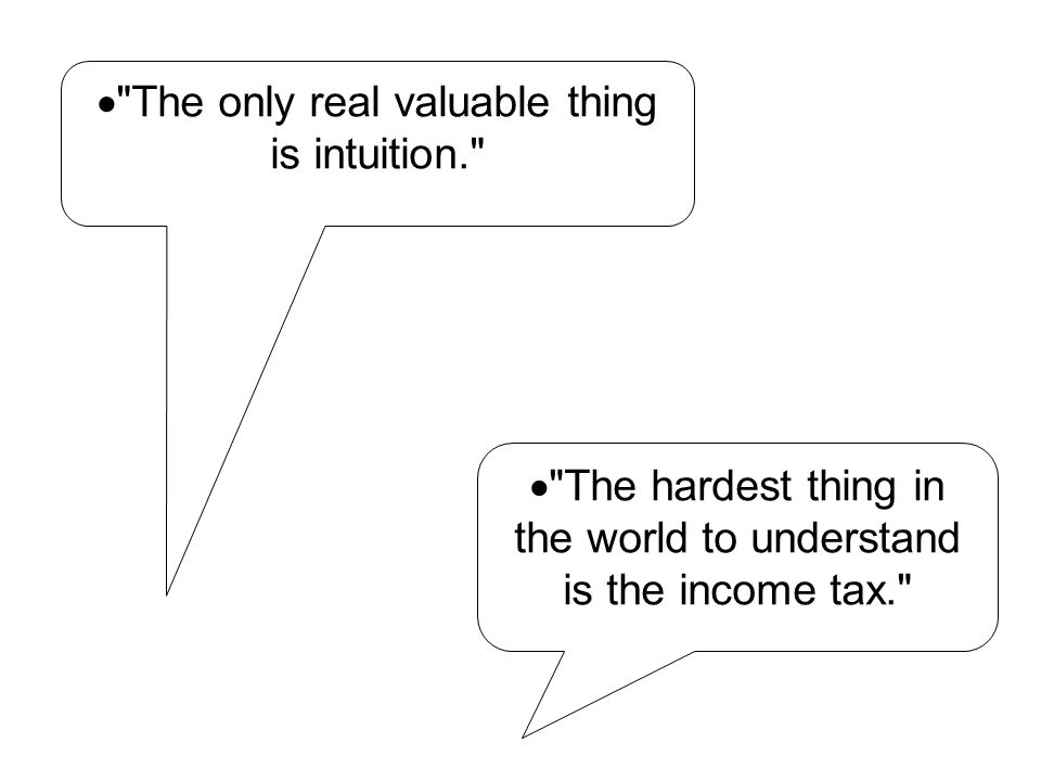  The hardest thing in the world to understand is the income tax.  The only real valuable thing is intuition.
