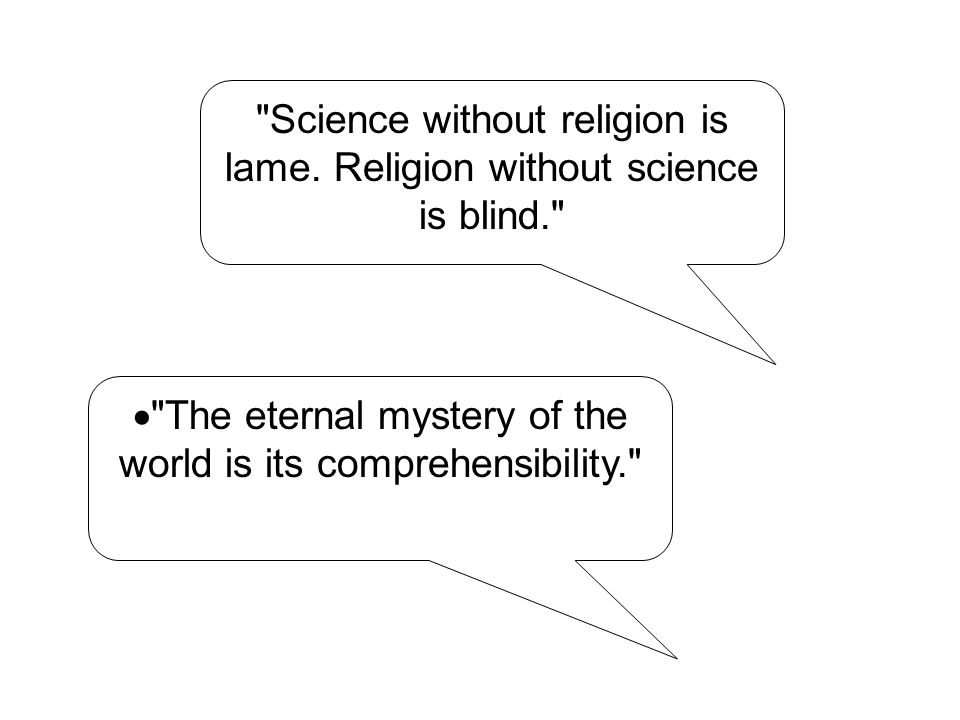  The eternal mystery of the world is its comprehensibility. Science without religion is lame.