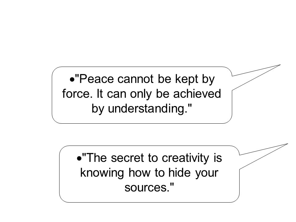  The secret to creativity is knowing how to hide your sources.  Peace cannot be kept by force.