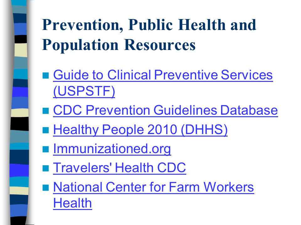 Prevention, Public Health and Population Resources Guide to Clinical Preventive Services (USPSTF) Guide to Clinical Preventive Services (USPSTF) CDC Prevention Guidelines Database Healthy People 2010 (DHHS) Immunizationed.org Travelers Health CDC National Center for Farm Workers Health National Center for Farm Workers Health