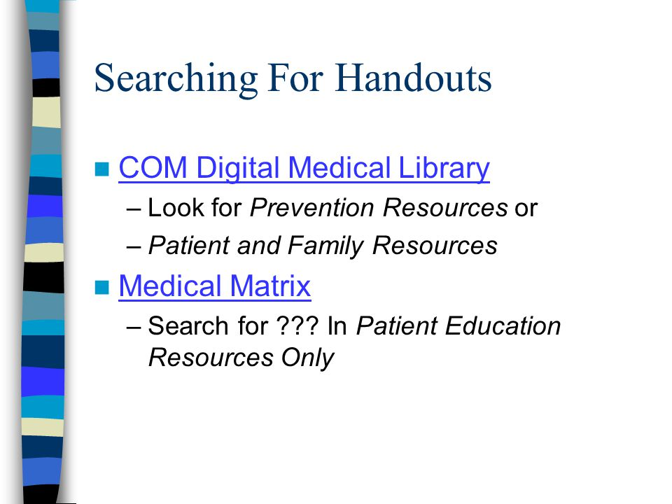 Searching For Handouts COM Digital Medical Library –Look for Prevention Resources or –Patient and Family Resources Medical Matrix –Search for .