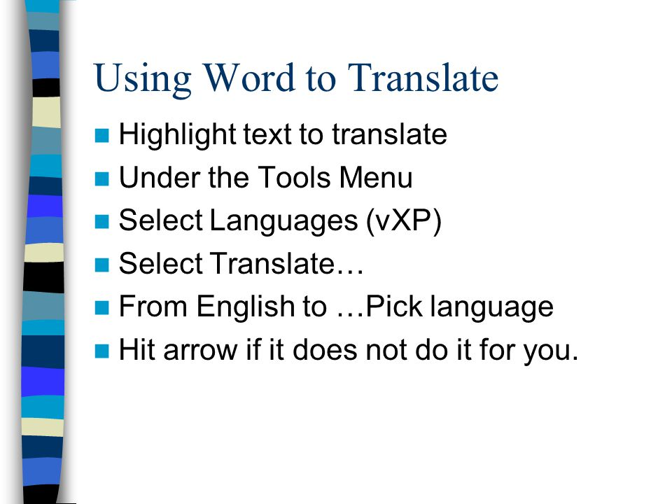Using Word to Translate Highlight text to translate Under the Tools Menu Select Languages (vXP) Select Translate… From English to …Pick language Hit arrow if it does not do it for you.