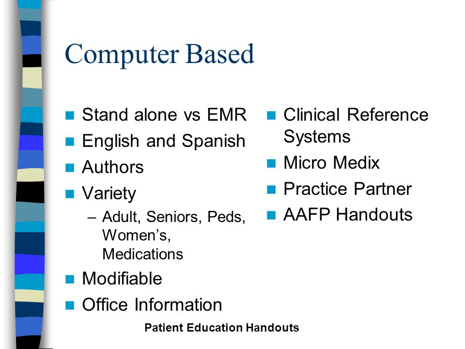Computer Based Stand alone vs EMR English and Spanish Authors Variety –Adult, Seniors, Peds, Women's, Medications Modifiable Office Information Clinical Reference Systems Micro Medix Practice Partner AAFP Handouts Patient Education Handouts