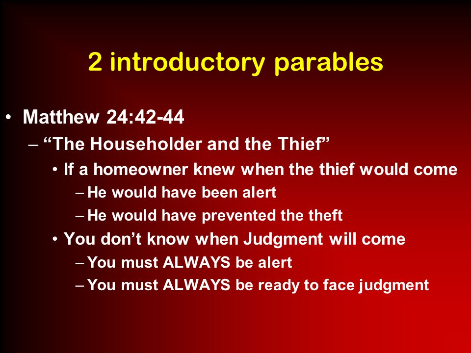 2 introductory parables Matthew 24:45-51 – The Master and the Slave A faithful slave who performs his duties while the master is away will be rewarded with greater responsibilities and greater trust An evil slave who takes advantage of his master's absence to profit himself will be punished –Jesus is the Master who goes away His disciples are the slaves –You can be faithful while He is away –Or you can be self-seeking –The outcome is certain for both