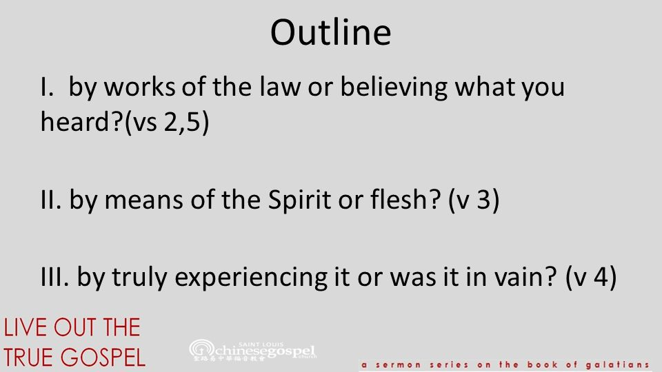 Outline I. by works of the law or believing what you heard?(vs 2,5) II. by means of the Spirit or flesh? (v 3) III. by truly experiencing it or was it