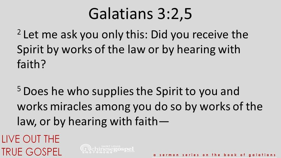 Galatians 3:2,5 2 Let me ask you only this: Did you receive the Spirit by works of the law or by hearing with faith? 5 Does he who supplies the Spirit