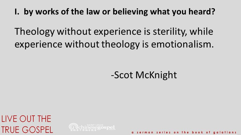 I. by works of the law or believing what you heard? Theology without experience is sterility, while experience without theology is emotionalism. -Scot