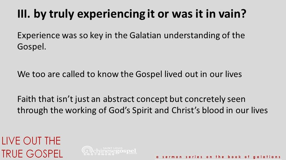 III. by truly experiencing it or was it in vain? Experience was so key in the Galatian understanding of the Gospel. We too are called to know the Gosp