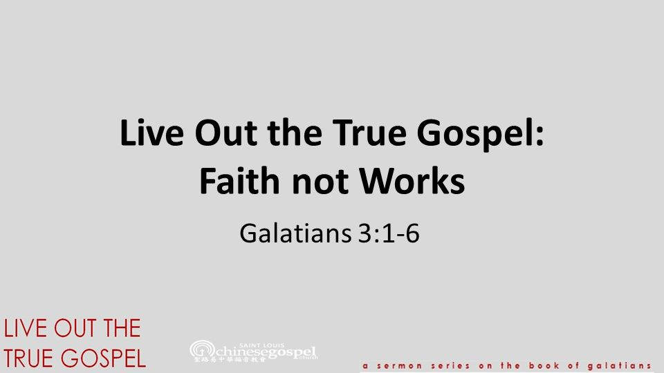 Live Out the True Gospel: Faith not Works Galatians 3:1-6