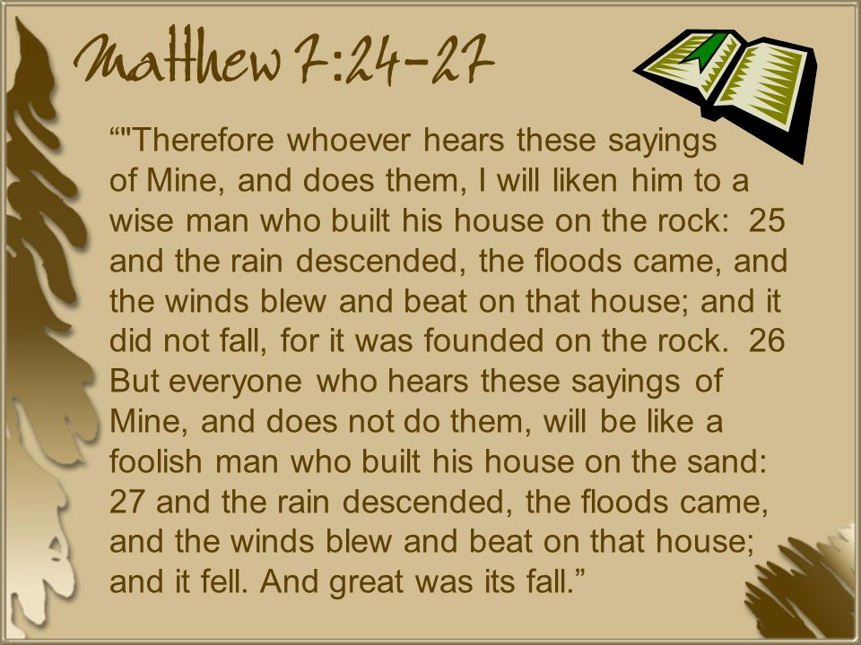 Matthew 7:24-27 Therefore whoever hears these sayings of Mine, and does them, I will liken him to a wise man who built his house on the rock: 25 and the rain descended, the floods came, and the winds blew and beat on that house; and it did not fall, for it was founded on the rock.