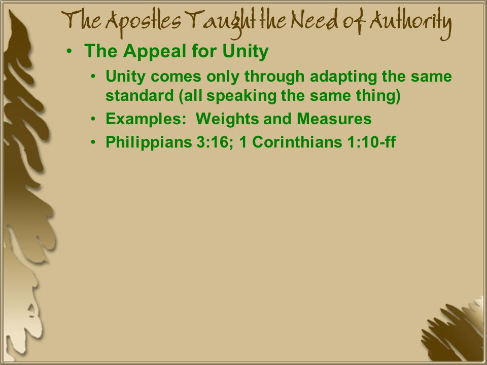 The Apostles Taught the Need of Authority The Appeal for Unity Unity comes only through adapting the same standard (all speaking the same thing) Examples: Weights and Measures Philippians 3:16; 1 Corinthians 1:10-ff