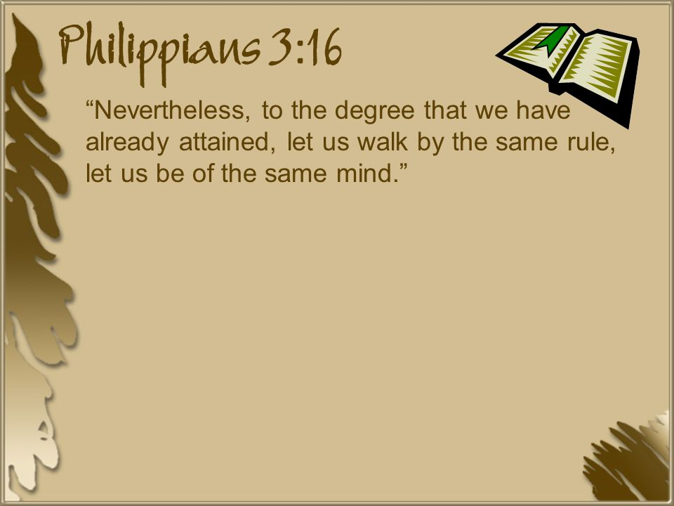 Philippians 3:16 Nevertheless, to the degree that we have already attained, let us walk by the same rule, let us be of the same mind.