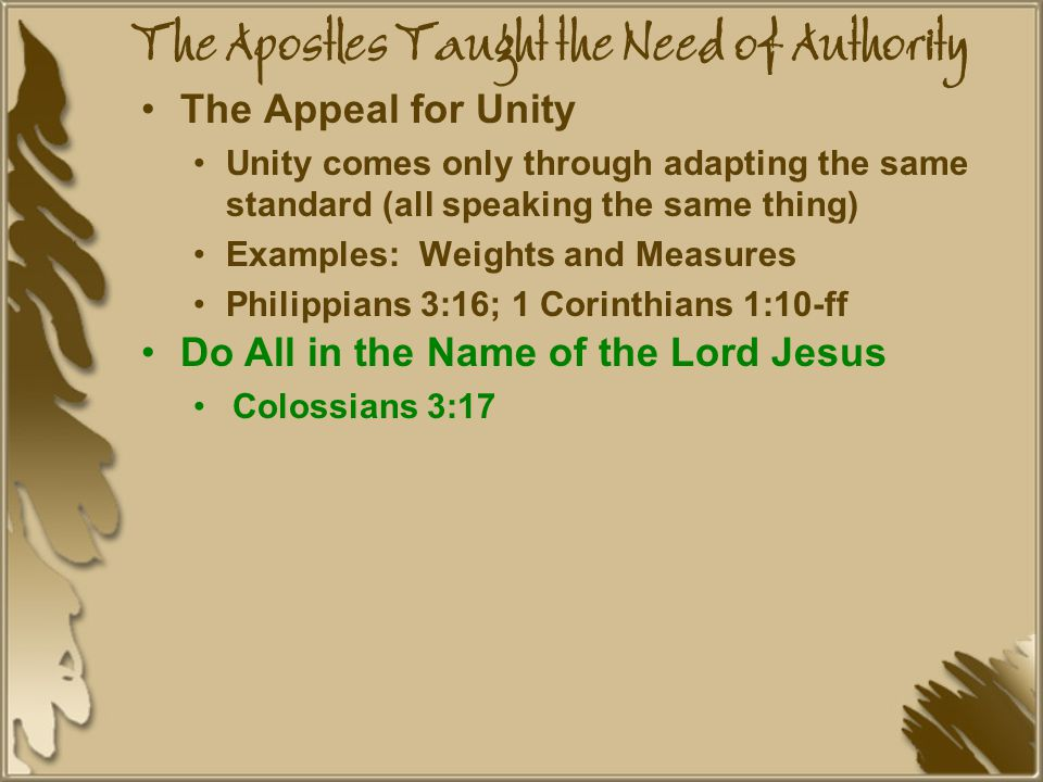 The Apostles Taught the Need of Authority The Appeal for Unity Unity comes only through adapting the same standard (all speaking the same thing) Examples: Weights and Measures Philippians 3:16; 1 Corinthians 1:10-ff Do All in the Name of the Lord Jesus Colossians 3:17
