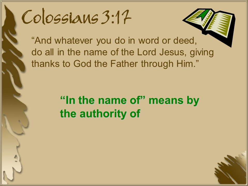 And whatever you do in word or deed, do all in the name of the Lord Jesus, giving thanks to God the Father through Him. In the name of means by the authority of