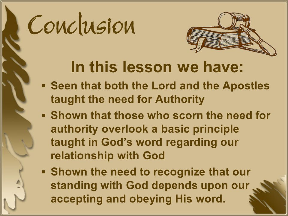 Conclusion In this lesson we have:  Seen that both the Lord and the Apostles taught the need for Authority  Shown that those who scorn the need for authority overlook a basic principle taught in God's word regarding our relationship with God  Shown the need to recognize that our standing with God depends upon our accepting and obeying His word.