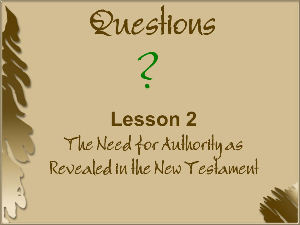 Questions Lesson 2 The Need for Authority as Revealed in the New Testament ?