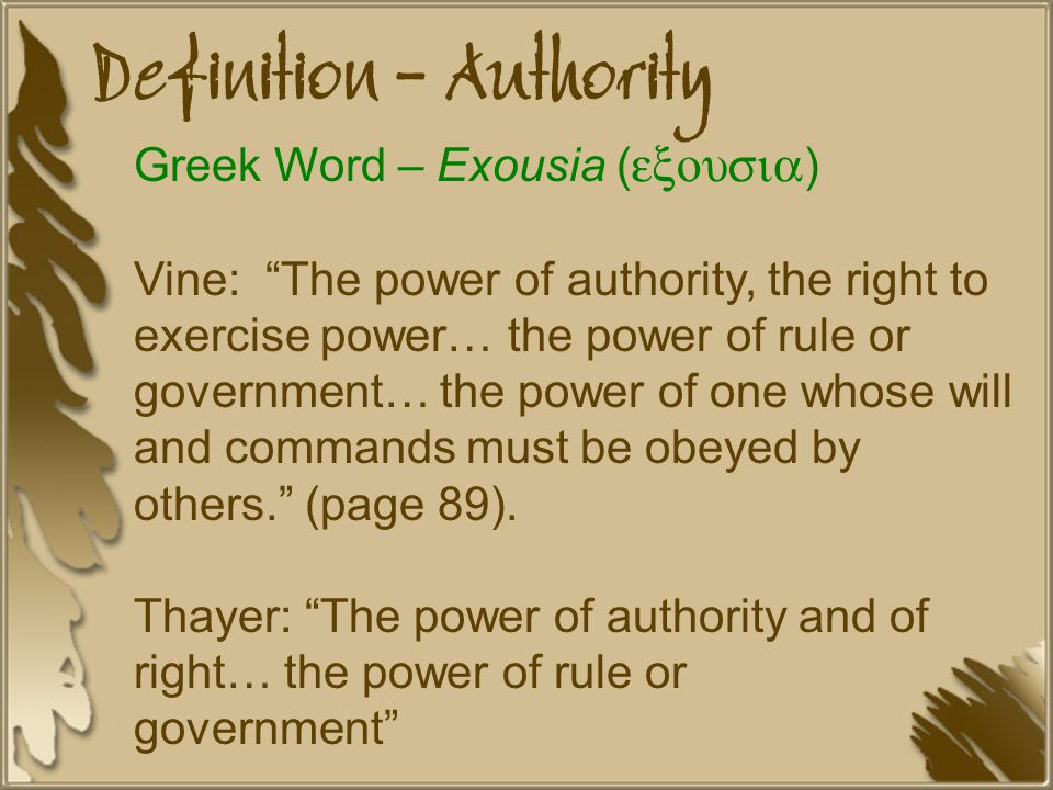 Definition - Authority Greek Word – Exousia ( exousia ) Vine: The power of authority, the right to exercise power… the power of rule or government… the power of one whose will and commands must be obeyed by others. (page 89).