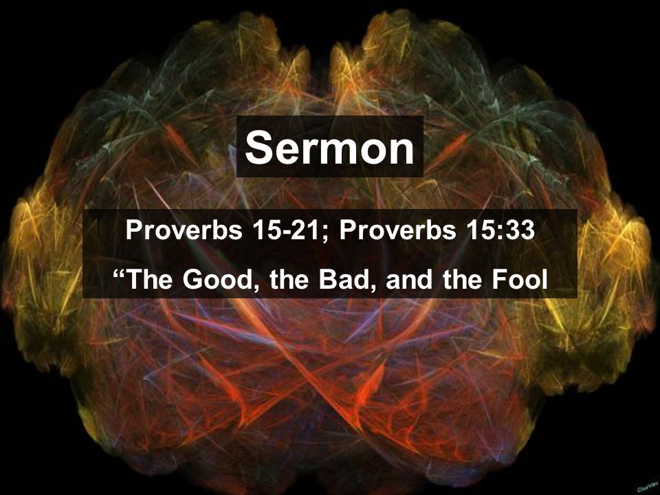 Sermon Proverbs 15-21; Proverbs 15:33 The Good, the Bad, and the Fool