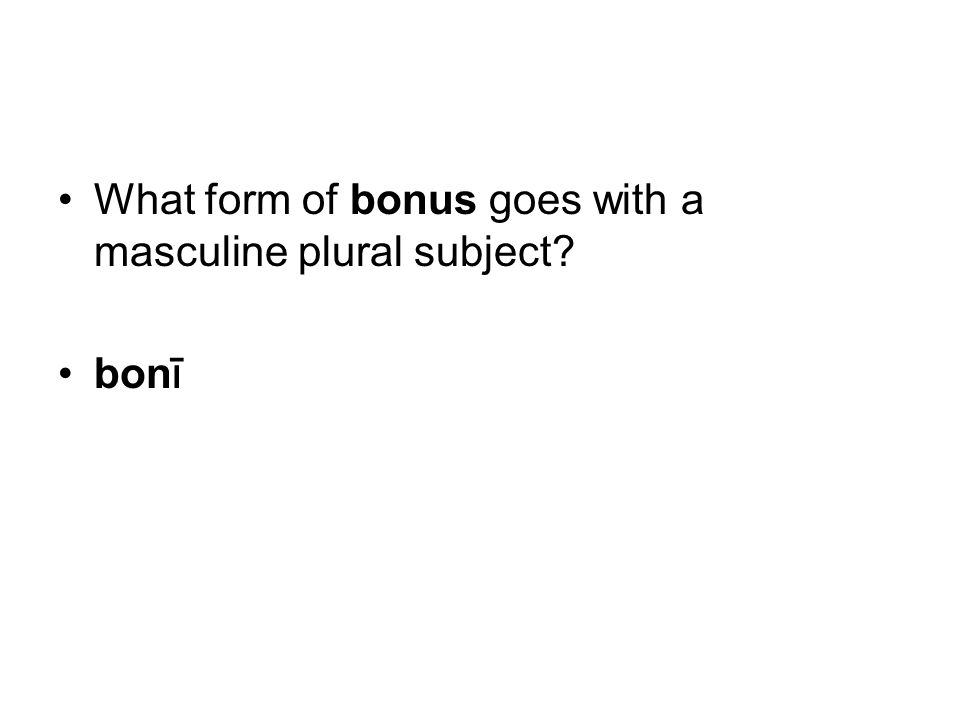 What form of bonus goes with a masculine plural subject bon ī