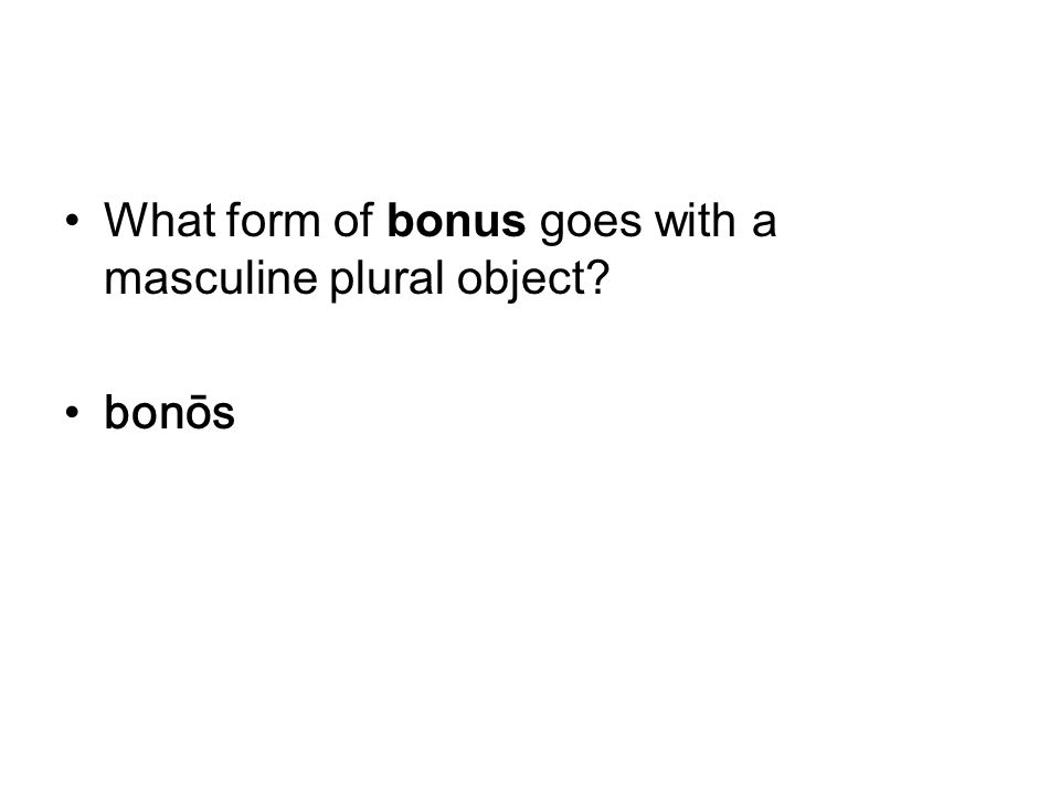 What form of bonus goes with a masculine plural object bonōs