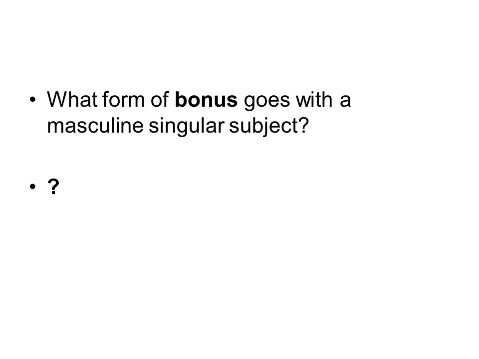 What form of bonus goes with a masculine singular subject? bonus
