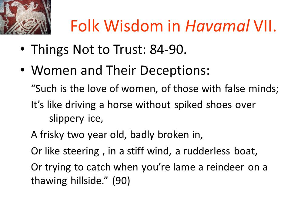 """Folk Wisdom in Havamal VII. Things Not to Trust: 84-90. Women and Their Deceptions: """"Such is the love of women, of those with false minds; It's like d"""
