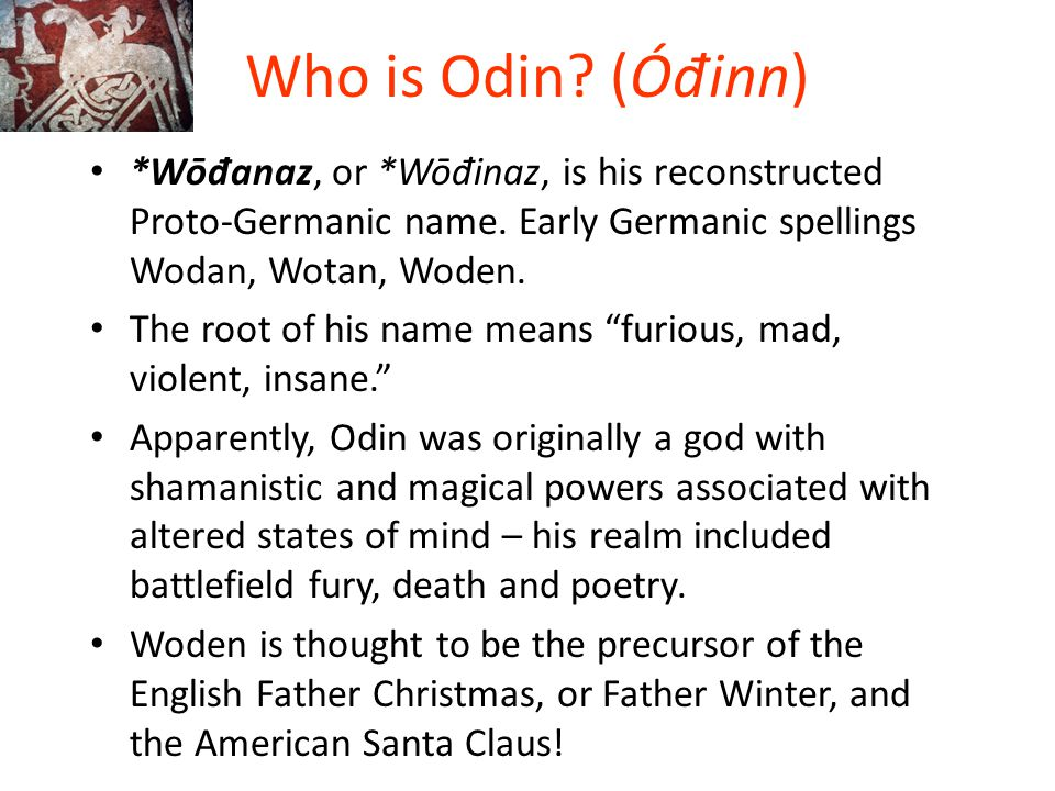 Who is Odin? (Ó đ inn) *Wō đ anaz, or *Wō đ inaz, is his reconstructed Proto-Germanic name. Early Germanic spellings Wodan, Wotan, Woden. The root of