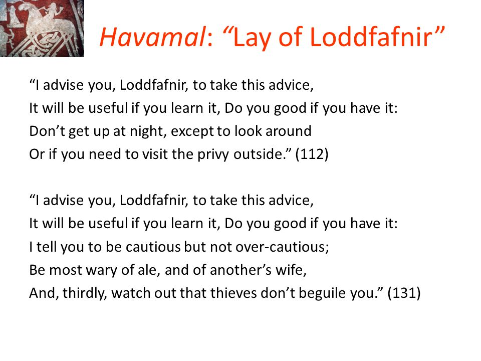 """Havamal: """"Lay of Loddfafnir"""" """"I advise you, Loddfafnir, to take this advice, It will be useful if you learn it, Do you good if you have it: Don't get"""