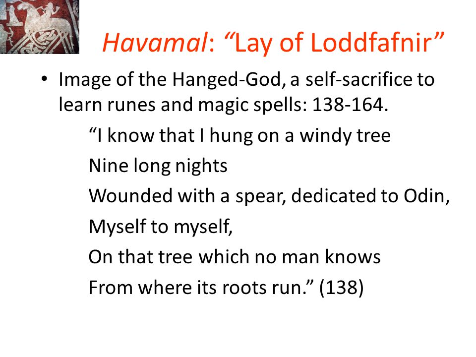 """Havamal: """"Lay of Loddfafnir"""" Image of the Hanged-God, a self-sacrifice to learn runes and magic spells: 138-164. """"I know that I hung on a windy tree N"""