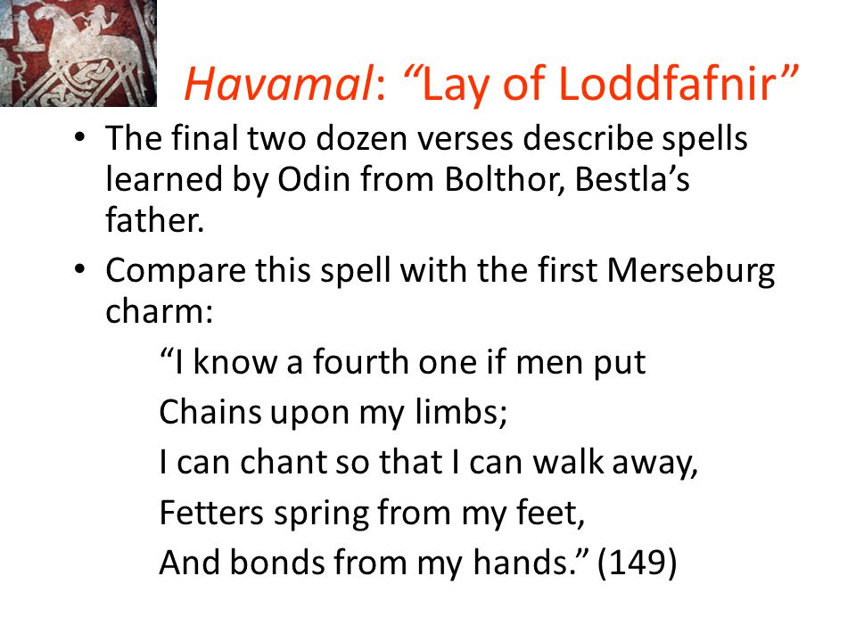 """Havamal: """"Lay of Loddfafnir"""" The final two dozen verses describe spells learned by Odin from Bolthor, Bestla's father. Compare this spell with the fir"""