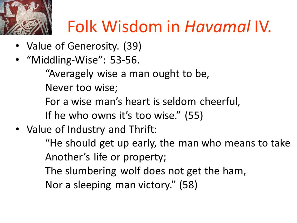 """Folk Wisdom in Havamal IV. Value of Generosity. (39) """"Middling-Wise"""": 53-56. """"Averagely wise a man ought to be, Never too wise; For a wise man's heart"""