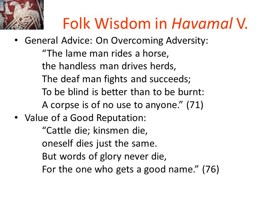 """Folk Wisdom in Havamal V. General Advice: On Overcoming Adversity: """"The lame man rides a horse, the handless man drives herds, The deaf man fights and"""