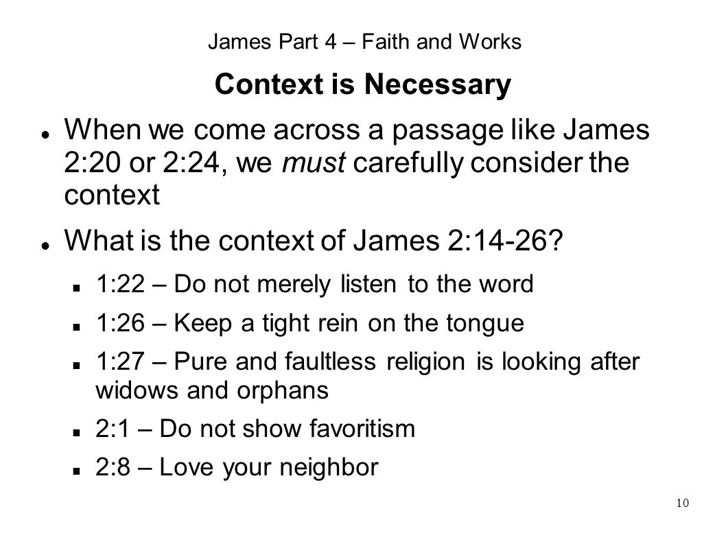 10 James Part 4 – Faith and Works Context is Necessary When we come across a passage like James 2:20 or 2:24, we must carefully consider the context What is the context of James 2:14-26.
