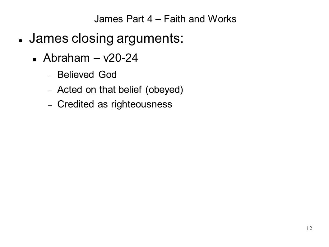 12 James Part 4 – Faith and Works James closing arguments: Abraham – v20-24  Believed God  Acted on that belief (obeyed)  Credited as righteousness
