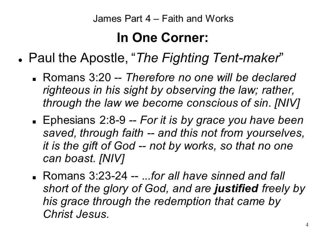 4 James Part 4 – Faith and Works In One Corner: Paul the Apostle, The Fighting Tent-maker Romans 3:20 -- Therefore no one will be declared righteous in his sight by observing the law; rather, through the law we become conscious of sin.