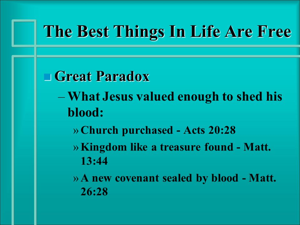 The Best Things In Life Are Free n Great Paradox – –What Jesus valued enough to shed his blood: » »Church purchased - Acts 20:28 » »Kingdom like a tre