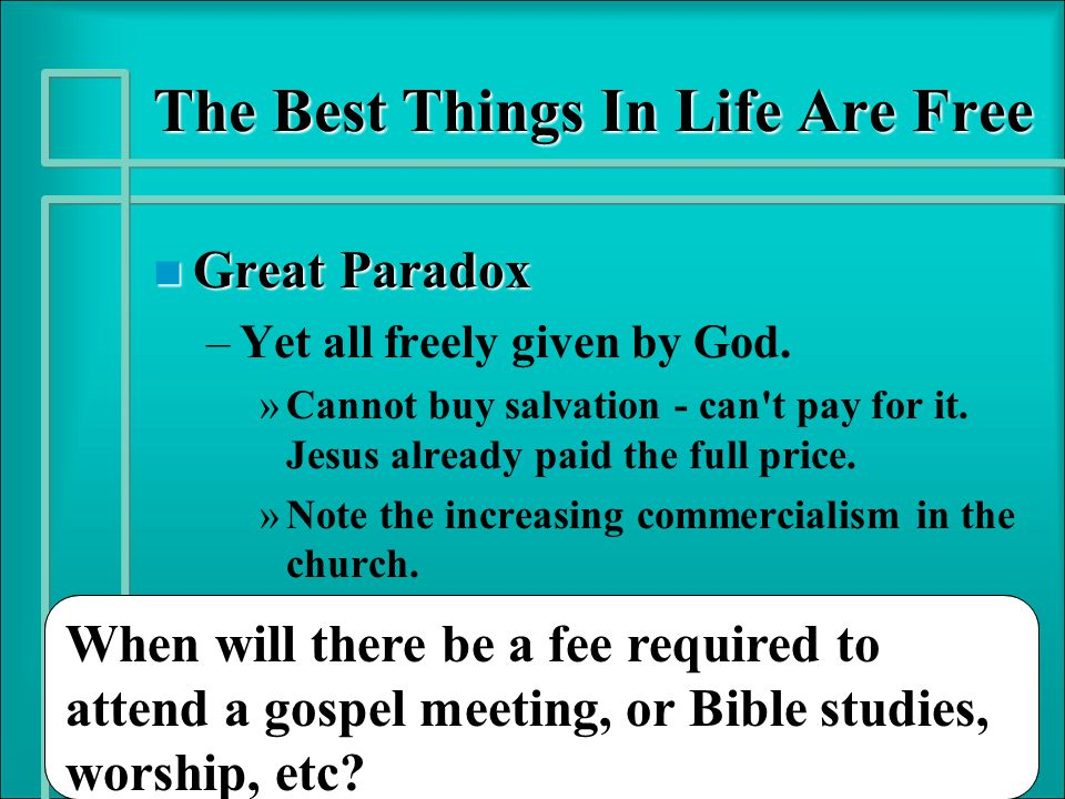 The Best Things In Life Are Free n Great Paradox – –Yet all freely given by God. » »Cannot buy salvation - can't pay for it. Jesus already paid the fu